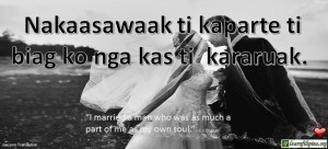 "Ilocano Translation - Nakaasawaak ti kaparte ti biag ko nga kas ti kararuak. -""I married a man who was as much a part of me as my own soul."" - C.J. English"