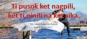 "Ilocano Translation - Ti pusok ket nagpili, ket ti pinili na ket sika. - ""My heart made its choice, and it chose you."" - Collen Hover"