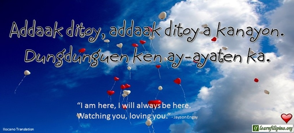"Ilocano Translation - Addaak ditoy, addaak ditoy a kanayon. Dungdunguen ken ay-ayaten ka. - I am here, I will be here. Watching you, loving you."" - Jayson Engay"