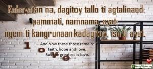 Ilocano Translation - Kabayatan na, dagitoy tallo ti agtalinaed: pammati, namnama, ayat; ngem ti kangrunaan kadagitoy, isu ti ayat. - And now these three remain: faith, hope and love. But the greatest is love. - 1 Corinthians 13:13