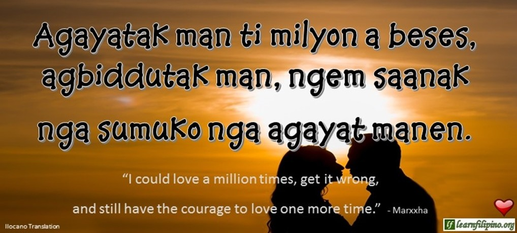 "Ilocano Translation - Agayatak man ti milyon a beses, agbiddutak man, ngem saanak nga sumuko nga agayat manen. -""I could love a million times, get it wrong, and still have the courage to love one more time."" - Marxxha"