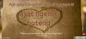 "Ilocano Translation - Ad-adu ti maaramidan ti aggapu ti ayat ngem ti buteng. -""More can be done out of love than fear."" - Matshona Dhliwayo"