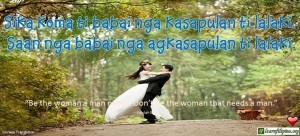 Ilocano Translation - Sika koma ti babai nga kasapulan ti lalaki. Saan nga babai nga agkasapulan ti lalaki. - Be the woman a man needs. Don't be the woman that needs a man.""