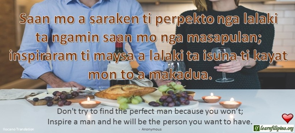 Ilocano Translation - Saan mo saraken ti perpekto nga lalaki ta ngamin saan mo nga masapulan; inspiraram ti maysa a lalaki ta isuna ti kayat mon to a makadua. - Don't try to find the perfect man because you won't; Inspire a man and he will be the person you want to have. - Anonymous
