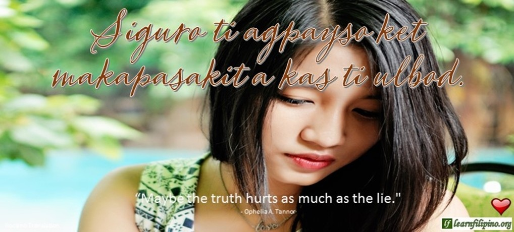 "Ilocano Translation - Siguro ti agpayso ket makapasakit a kas ti ulbod. -""Maybe the truth hurts as much as the lie."" - Ophelia A. Tanor"