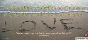"Ilocano Translation - Ti danum ket penneken na ti mawaw; ti ayat ket penneken na ti kararua. -""Water quenches the body; love quenches the soul."" - Matshona Dhliwayo"
