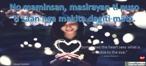 "Ilocano Translation - No maminsan, masirayan ti puso, ti saan nga makita dagiti mata. - ""Sometimes the heart sees what is invisible to the eye."" Ilocano Translation - No maminsan, masirayan ti puso, ti saan nga makita dagiti mata. - ""Sometimes the heart sees what is invisible to the eye."" - H. Jackson Brown, Jr."