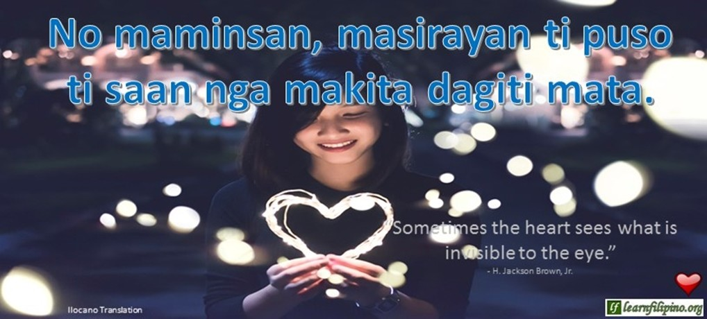 "Ilocano Translation - No maminsan, masirayan ti puso, ti saan nga makita dagiti mata. - ""Sometimes the heart sees what is invisible to the eye."" Ilocano Translation - No maminsan, masirayan ti puso, ti saan nga makita dagiti mata. - ""Sometimes the heart sees what is invisible to the eye."" - H. Jackson Brown, Jr."