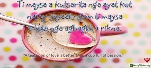 "Ilocano Translation - Ti maysa a kutsarita nga ayat ket nasay-sayaat ngem ti maysa a tasa nga agbagtit a rikna. -""A teaspoon of love is better than a cup full of passion."""