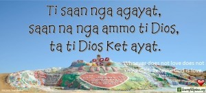 Ilocano Translation - Ti saan nga agayat, saan na nga ammo ti Dios, ta ti Dios ket ayat. - Whoever does not love does not know God, because God is love. - 1 John4:8