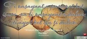 "Ilocano Translation - Ti nasayaat a panunot ket isuro na ti nasayaat a dalan. -""Wisdom shows you the way; love is the way."" - Matsohana Dhiwayo"