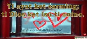 "Ilocano Translation - Ti ayat ket sarming; ti Dios ket isu ti anino. -""Love is a mirror; God is the reflection."" - Matsohana Dhiwayo"