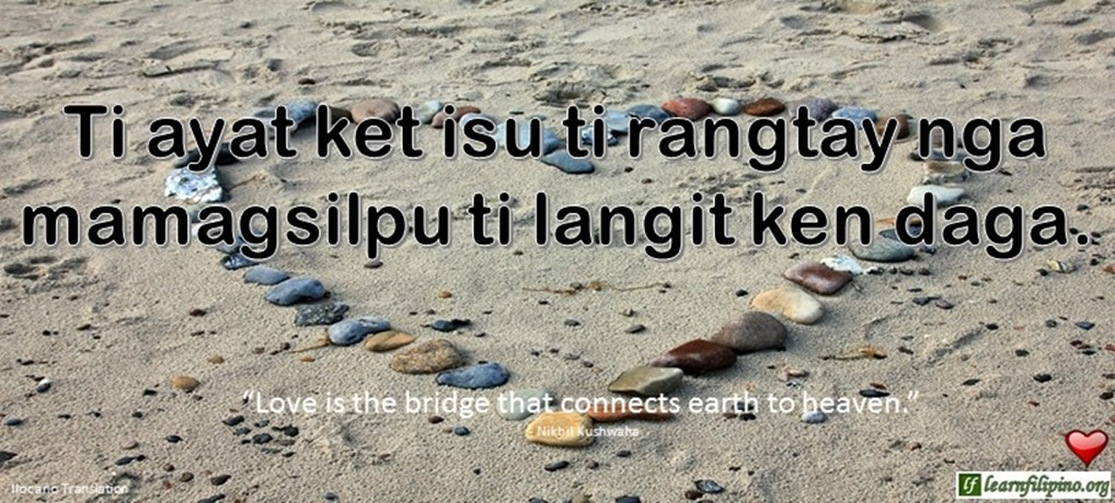 "Ilocano Translation - Ti ayat ket isu ti rangtay nga mamagsilpu ti langit ken daga. -""Love is the bridge that connects earth to heaven."" - Nikhil Kushwaha"