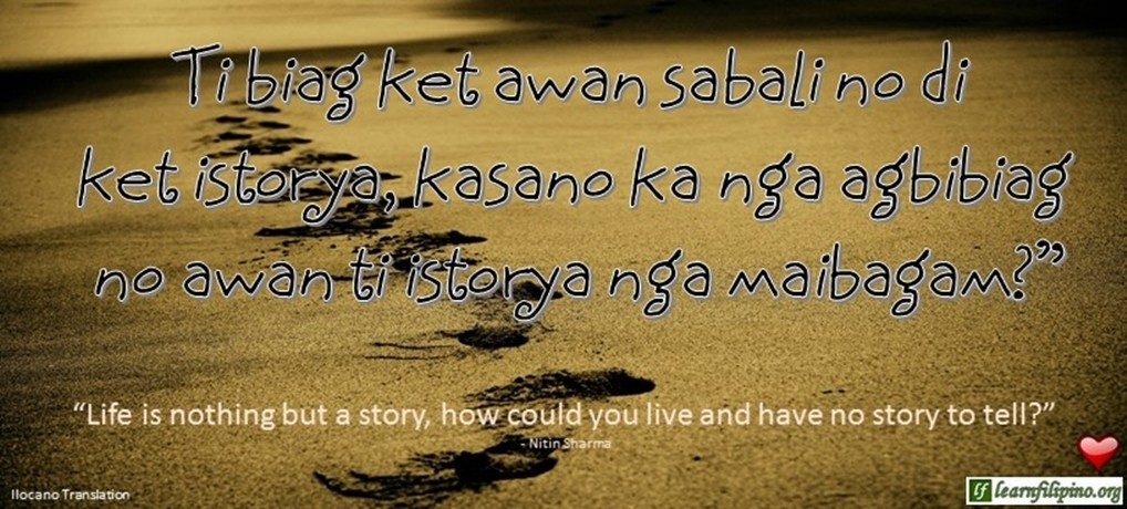 "Ilocano Translation - Ti biag ket awan sabali no di ket istorya, kasano ka nga agbibiag no awan ti istorya nga maibagam? -""Life is nothing but a story, how could you live and have no story to tell?"" - Nitin Sharma"