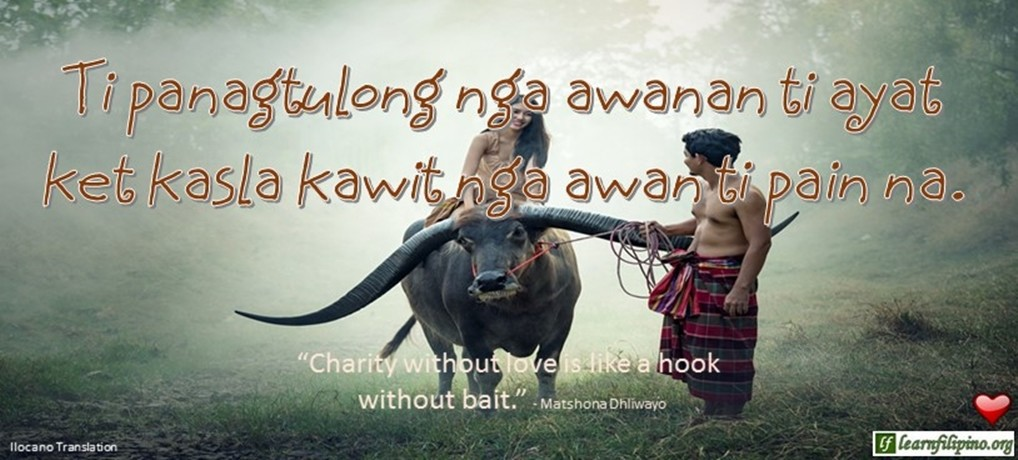 "Ilocano Translation - Ti panagtulong nga awanan ti ayat ket kasla kawit nga awan ti pain na. -""Charity without love is like a hook without bait."" - Matsohana Dhliwayo"