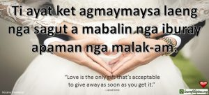 "Ilocano Translation - Ti ayat agmaymaysa laeng nga sagut a mabalin nga iburay apaman nga malak-am. - ""Love is the only gift that's acceptable to give away as soon as you get it."" - Jarod Kintz"