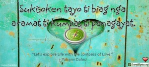 "Ilocano Translation - Sukisoken tayo ti biag nga aramat ti kumpas ti panagayat. - ""Let's explore life with the compass of Love."" - Yohann Dafeu"