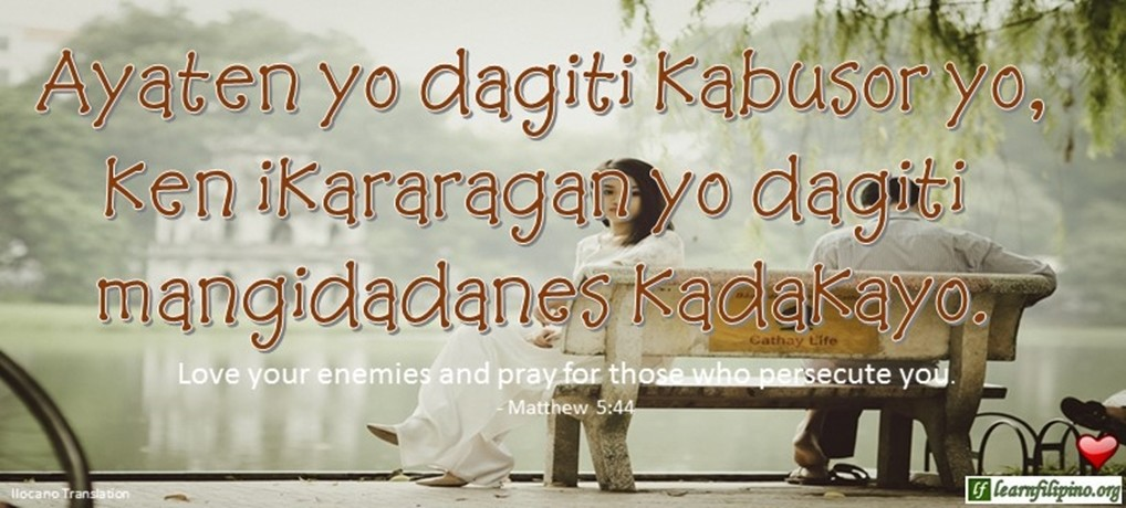 Ilocano Translation - Ayaten yo dagiti kabusor yo, ken ikararagan yo dagiti mangidadanes kadakayo. - Love your enemies and pray for those who persecute you. - Matthew 5:44