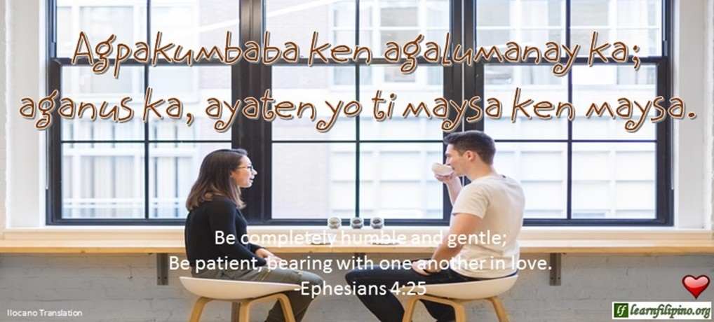 Ilocano Translation - Agpakumbaba ken agalumanay ka; aganus ka, ayaten yo ti maysa ken maysa. - Be completely humble and gentle; Be patient, bearing with another in love. - Ephesians 4:25