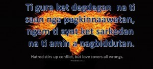 Ilocano Translation - Ti gura ket degdegan na ti saan nga pagkinnaawatan, ngem ti ayat ket sarkedan na ti amin a nagbiddutan. - Hatred stirs up conflict, but love covers all wrongs. - Proverbs 10:12