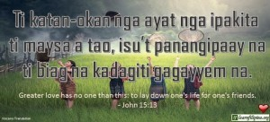 Ilocano Translation - Ti Katatan-okan nga ayat nga ipakita ti maysa a tao, isu't panangipaay na ti biag na kadagiti gagayyem na. - Greater love has no one than this: to lay down one's life for one's friends. - John 15:13