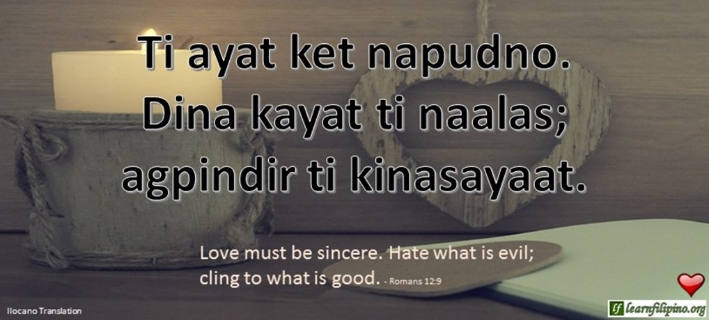 Ilocano Translation - Ti ayat ket napudno. Dina kayat ti naalas; agpindir ti kinasayaat. - Love must be sincere. Hate what is evil; cling to what is good. - Romans 12:9