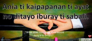 "Ilocano Translation - Ania ti kaipapanan ti ayat no ditayo iburay ti sabali. -""What does love mean if we would deny it to others?"" - Dashanne Stokes"