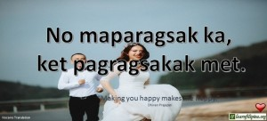 "Ilocano Translation - No maparagsak ka, ket pagragsakak met. -""Making you happy makes me happy."" - Dhiren Prajapati"