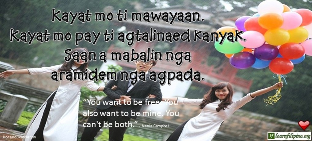 "Ilocano Translation - Kayat mo ti mawayaan. Kayat mo pay ti agtalinaed kanyak. Saan a mabalin nga aramidem nga agpada. - ""You want to be free. You also want to me mine. You can't be both."" - Nenia Campbell"