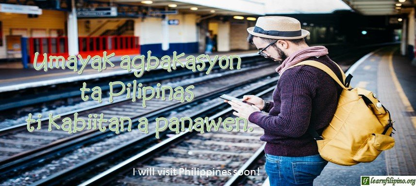 Ilocano Translation - I will visit Philippines soon! - Umayak agbakasyon ta Pilipinas ti kabiitan a panawen.