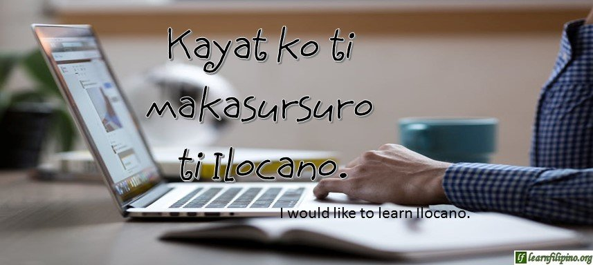 Ilocano Translation - I would like to learn Ilocano. - Kayat ko ti makasursuro ti Ilocano.