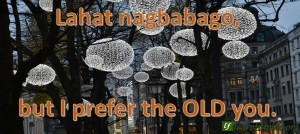 Lahat nagbabago, but I prefer the OLD you.