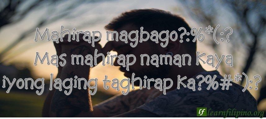 Mahirap magbago?:%*(:? Mas mahirap naman kaya iyong laging taghirap ka?%#*):?
